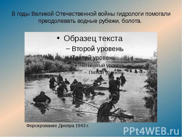 В годы Великой Отечественной войны гидрологи помогали преодолевать водные рубежи, болота.