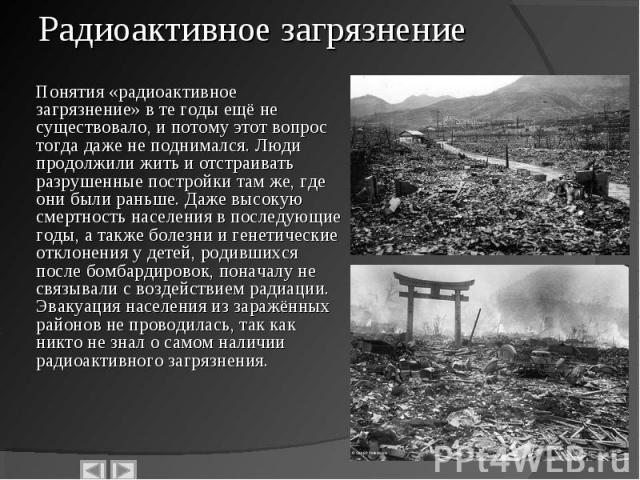 Понятия «радиоактивное загрязнение» в те годы ещё не существовало, и потому этот вопрос тогда даже не поднимался. Люди продолжили жить и отстраивать разрушенные постройки там же, где они были раньше. Даже высокую смертность населения в последующие г…