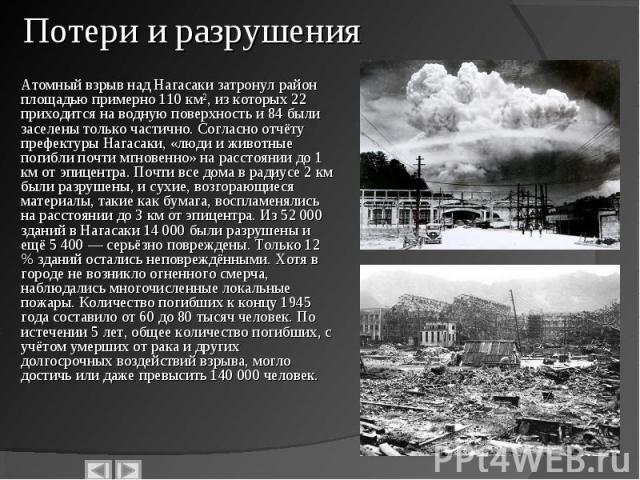 Атомный взрыв над Нагасаки затронул район площадью примерно 110 км², из которых 22 приходится на водную поверхность и 84 были заселены только частично. Согласно отчёту префектуры Нагасаки, «люди и животные погибли почти мгновенно» на расстоянии до 1…