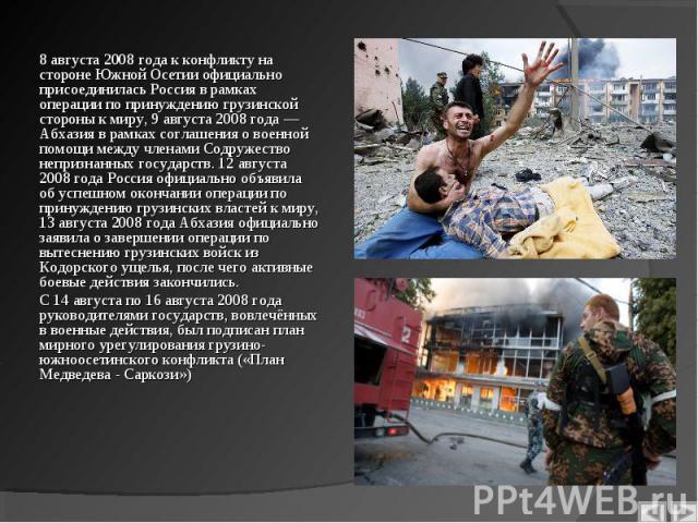 8 августа 2008 года к конфликту на стороне Южной Осетии официально присоединилась Россия в рамках операции по принуждению грузинской стороны к миру, 9 августа 2008 года — Абхазия в рамках соглашения о военной помощи между членами Содружество непризн…