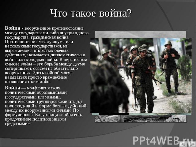 Война - вооруженное противостояние между государствами либо внутри одного государства, гражданская война. Противостояние между двумя или несколькими государствами, не выражаемое в открытых боевых действиях, называется дипломатическая война или холод…