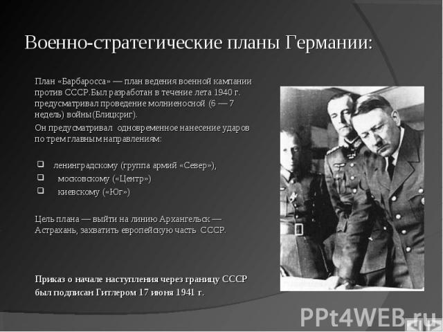 План «Барбаросса» — план ведения военной кампании против СССР.Был разработан в течение лета 1940 г. предусматривал проведение молниеносной (6 — 7 недель) войны(Блицкриг). План «Барбаросса» — план ведения военной кампании против СССР.Был разработан в…