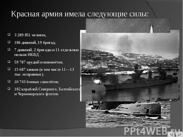 3 289 851 человек, 3 289 851 человек, 186 дивизий, 19 бригад; 7 дивизий, 2 бригады и 11 отдельных полков НКВД . 59 787 орудий и миномётов, 15 687 танков (в том числе 11—13 тыс. исправных), 10 743 боевых самолётов; 182 кораблей Северного, Балтийского…