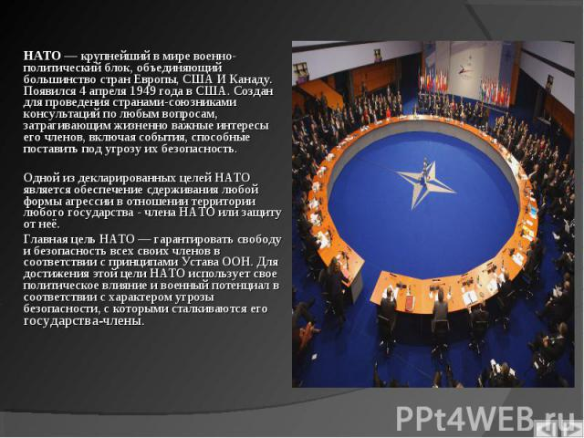 НАТО— крупнейший в миревоенно-политический блок, объединяющий большинство стран Европы,США И Канаду. Появился 4 апреля1949 годавСША. Создан для проведения странами-союзниками консультаций по любым вопросам, затраг…