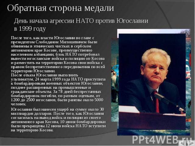 После того, как власти Югославии во главе с президентомСлободаном Милошевичембыли обвинены в этнических чистках в сербском автономном крае Косове, преимущественно населенном албанцами, блок НАТО потребовал вывести югославские войска и по…