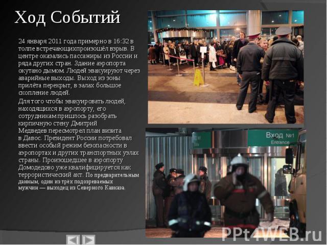 24 января 2011 годапримерно в 16:32 в толпе встречающих произошёл взрыв. В центре оказались пассажиры изРоссиии ряда других стран. Здание аэропорта окутано дымом. Людей эвакуируют через аварийные выходы. Выход из зоны прилёта перек…