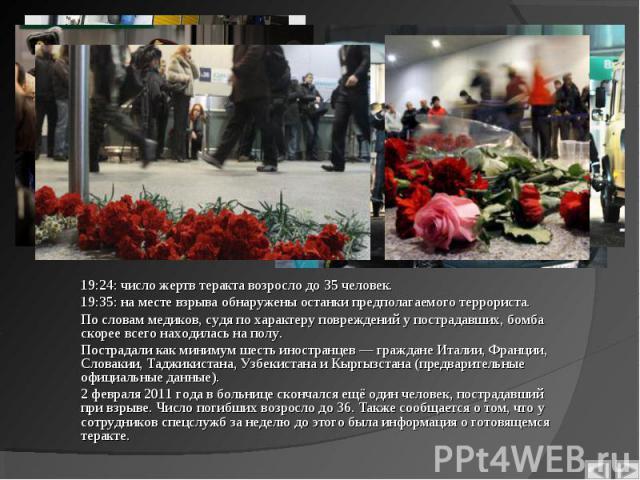 19:24: число жертв теракта возросло до 35 человек. 19:35: на месте взрыва обнаружены останки предполагаемого террориста. По словам медиков, судя по характеру повреждений у пострадавших, бомба скорее всего находилась на полу. Пострадали как минимум ш…