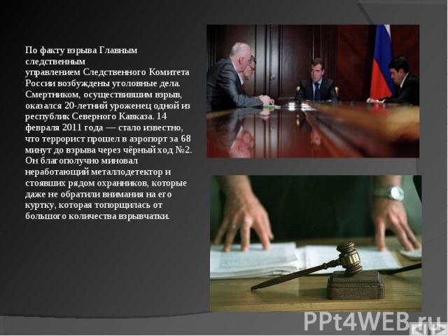 По факту взрыва Главным следственным управлениемСледственного Комитета России возбуждены уголовные дела. Смертником, осуществившим взрыв, оказался 20-летний уроженец одной из республик Северного Кавказа. 14 февраля 2011 года— стало извес…