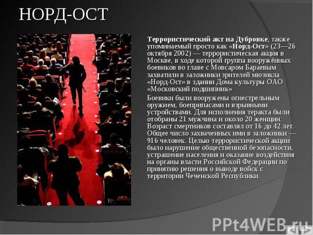 Террористический акт на Дубровке, также упоминаемый просто как «Норд-Ост» (23—26 октября 2002) — террористическая акция в Москве, в ходе которой группа вооружённых боевиков во главе с Мовсаром Бараевым захватили в заложники зрителей мюзикла «Норд-Ос…