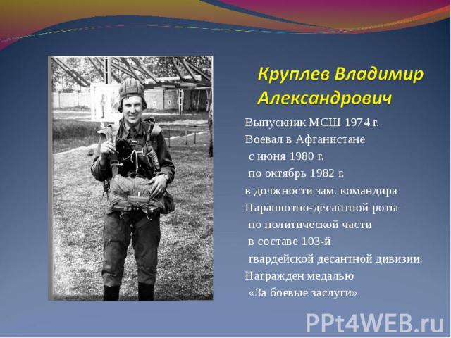Выпускник МСШ 1974 г. Выпускник МСШ 1974 г. Воевал в Афганистане с июня 1980 г. по октябрь 1982 г. в должности зам. командира Парашютно-десантной роты по политической части в составе 103-й гвардейской десантной дивизии. Награжден медалью «За боевые …