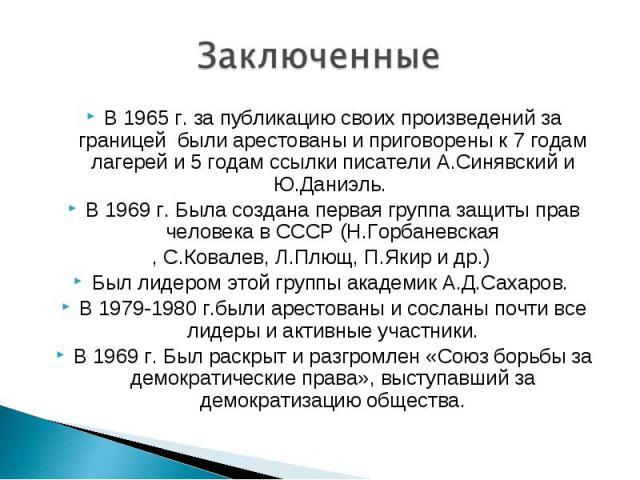 В 1965 г. за публикацию своих произведений за границей были арестованы и приговорены к 7 годам лагерей и 5 годам ссылки писатели А.Синявский и Ю.Даниэль. В 1965 г. за публикацию своих произведений за границей были арестованы и приговорены к 7 годам …