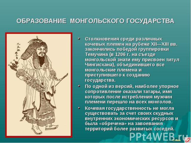 ОБРАЗОВАНИЕ МОНГОЛЬСКОГО ГОСУДАРСТВА Столкновения среди различных кочевых племен на рубеже XII—XIII вв. закончились победой группировки Темучина (в 1206 г. на съезде монгольской знати ему присвоен титул Чингисхана), объединившего все монгольские пле…