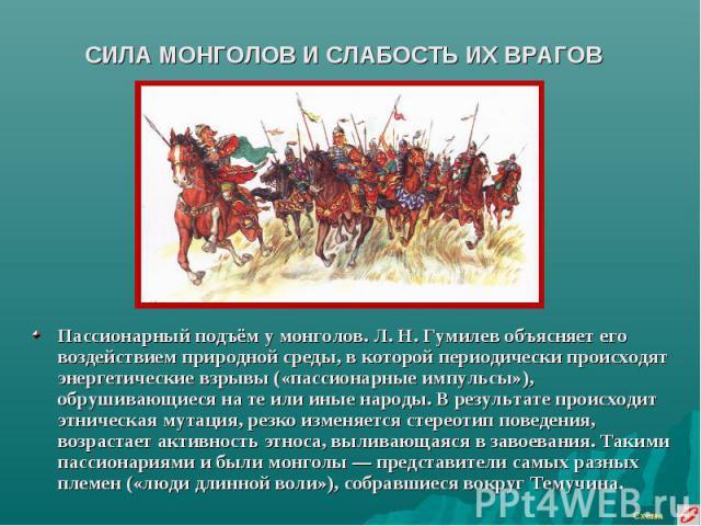 СИЛА МОНГОЛОВ И СЛАБОСТЬ ИХ ВРАГОВ Пассионарный подъём у монголов. Л. Н. Гумилев объясняет его воздействием природной среды, в которой периодически происходят энергетические взрывы («пассионарные импульсы»), обрушивающиеся на те или иные народы. В р…