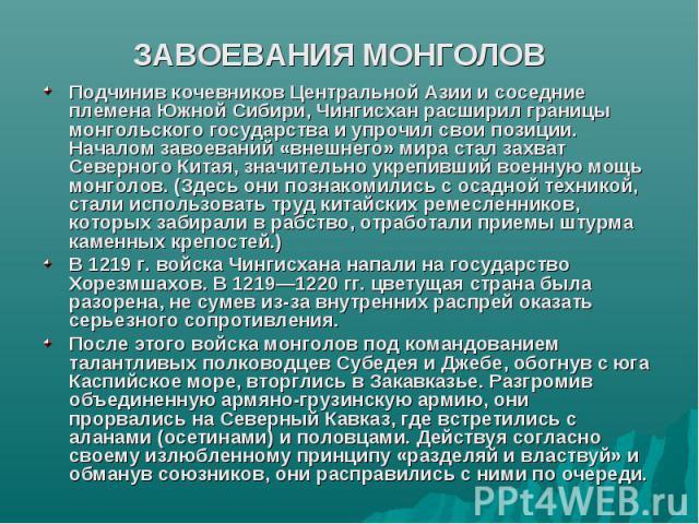 ЗАВОЕВАНИЯ МОНГОЛОВ Подчинив кочевников Центральной Азии и соседние племена Южной Сибири, Чингисхан расширил границы монгольского государства и упрочил свои позиции. Началом завоеваний «внешнего» мира стал захват Северного Китая, значительно укрепив…