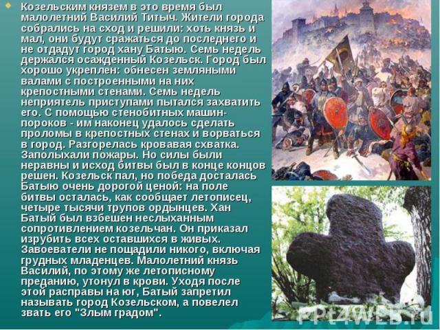 Козельским князем в это время был малолетний Василий Титыч. Жители города собрались на сход и решили: хоть князь и мал, они будут сражаться до последнего и не отдадут город хану Батыю. Семь недель держался осажденный Козельск. Город был хорошо укреп…