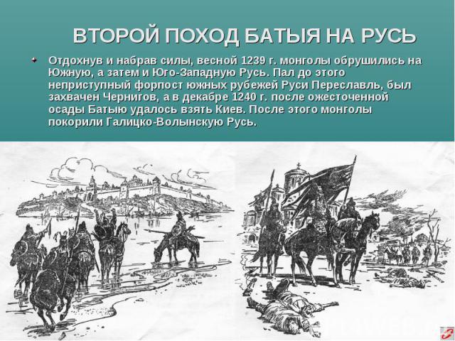 ВТОРОЙ ПОХОД БАТЫЯ НА РУСЬ Отдохнув и набрав силы, весной 1239 г. монголы обрушились на Южную, а затем и Юго-Западную Русь. Пал до этого неприступный форпост южных рубежей Руси Переславль, был захвачен Чернигов, а в декабре 1240 г. после ожесточенно…