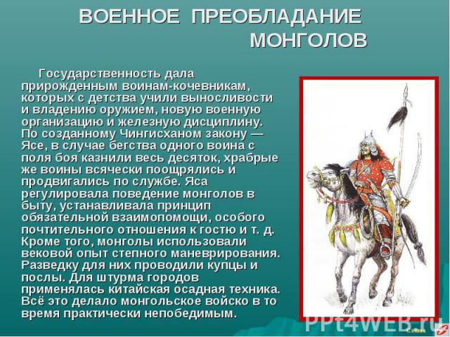 ВОЕННОЕ ПРЕОБЛАДАНИЕ МОНГОЛОВ Государственность дала прирожденным воинам-кочевникам, которых с детства учили выносливости и владению оружием, новую военную организацию и железную дисциплину. По созданному Чингисханом закону — Ясе, в случае бегства о…