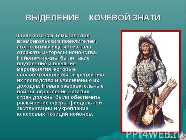 ВЫДЕЛЕНИЕ КОЧЕВОЙ ЗНАТИ После того как Темучин стал всемонгольским повелителем, его политика ещё ярче стала отражать интересы нойонства. Нойонам нужны были такие внутренние и внешние мероприятия, которые способствовали бы закреплению их господства и…