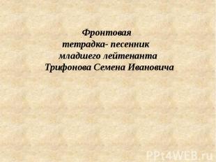 Фронтовая тетрадка- песенник младшего лейтенанта Трифонова Семена Ивановича &nbs