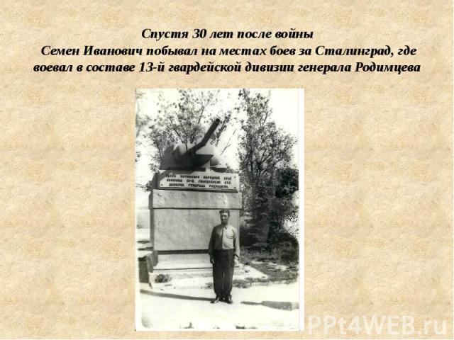 Спустя 30 лет после войны Семен Иванович побывал на местах боев за Сталинград, где воевал в составе 13-й гвардейской дивизии генерала Родимцева
