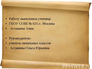 Работу выполнила ученица Работу выполнила ученица ГБОУ СОШ № 635 г. Москвы Асташ