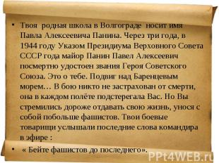 Твоя родная школа в Волгограде носит имя Павла Алексеевича Панина. Через три год