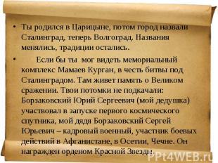 Ты родился в Царицыне, потом город назвали Сталинград, теперь Волгоград. Названи