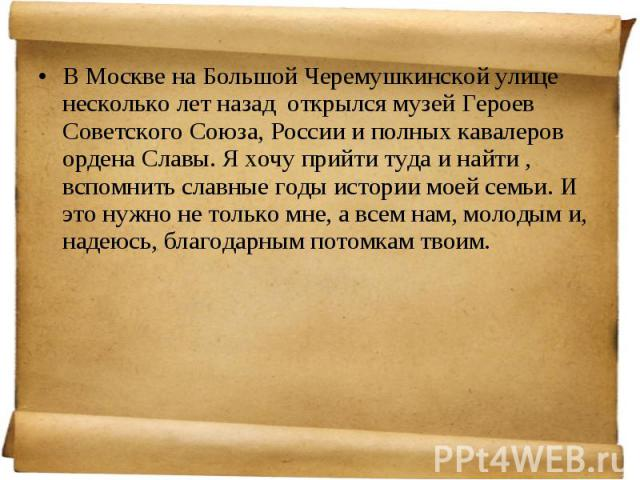 В Москве наБольшой Черемушкинской улице несколько лет назад открылся музей Героев Советского Союза, России иполных кавалеров ордена Славы. Я хочу прийти туда и найти , вспомнить славные годы истории моей семьи. И это нужно не только мне,…