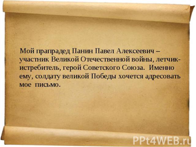 Мой прапрадед Панин Павел Алексеевич – участник Великой Отечественной войны, летчик-истребитель, герой Советского Союза. Именно ему, солдату великой Победы хочется адресовать мое письмо.