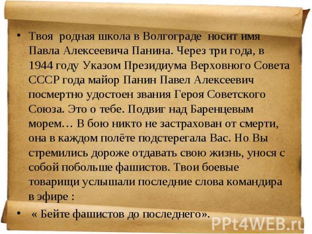 Твоя родная школа в Волгограде носит имя Павла Алексеевича Панина. Через три года, в 1944 году Указом Президиума Верховного Совета СССР года майор Панин Павел Алексеевич посмертно удостоен звания Героя Советского Союза. Это о тебе. Подвиг над Баренц…