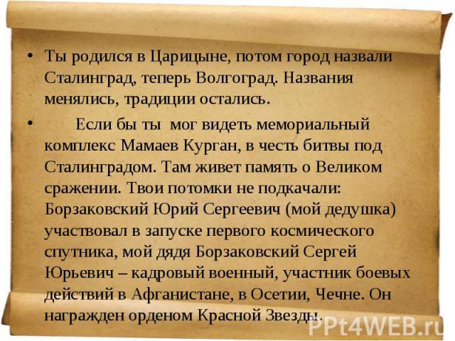 Ты родился в Царицыне, потом город назвали Сталинград, теперь Волгоград. Названия менялись, традиции остались. Ты родился в Царицыне, потом город назвали Сталинград, теперь Волгоград. Названия менялись, традиции остались. Если бы ты мог видеть мемор…
