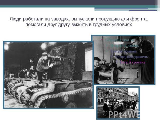 Люди работали на заводах, выпускали продукцию для фронта, помогали друг другу выжить в трудных условиях