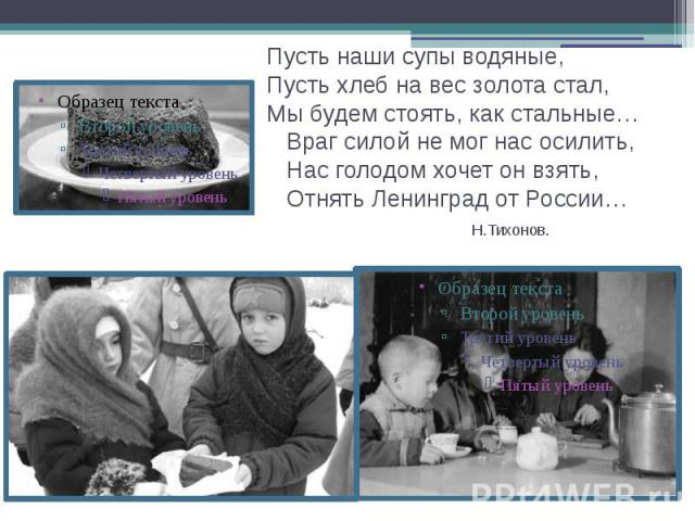 Пусть наши супы водяные, Пусть хлеб на вес золота стал, Мы будем стоять, как стальные… Враг силой не мог нас осилить, Нас голодом хочет он взять, Отнять Ленинград от России… Н.Тихонов.