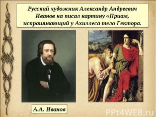 Русский художник Александр Андреевич Иванов на писал картину «Приам, испрашивающ