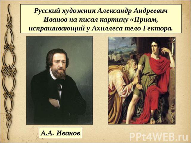 Русский художник Александр Андреевич Иванов на писал картину «Приам, испрашивающий у Ахиллеса тело Гектора.