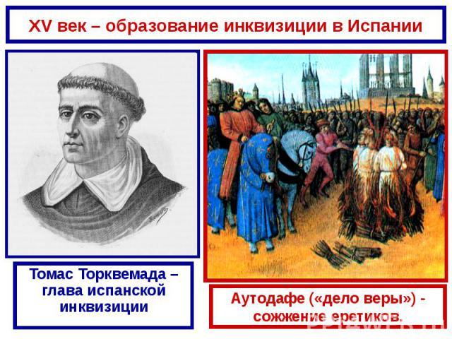 XV век – образование инквизиции в Испании Томас Торквемада – глава испанской инквизиции