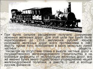 При Бунге сильное расширение получило сооружение казенных железных дорог. Для эт