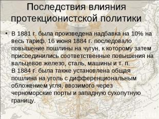В 1881 г. была произведена надбавка на 10% на весь тариф. 16 июня 1884 г. послед