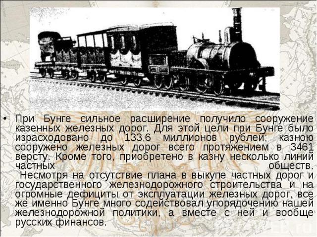 При Бунге сильное расширение получило сооружение казенных железных дорог. Для этой цели при Бунге было израсходовано до 133,6 миллионов рублей; казною сооружено железных дорог всего протяжением в 3461 версту. Кроме того, приобретено в казну нескольк…