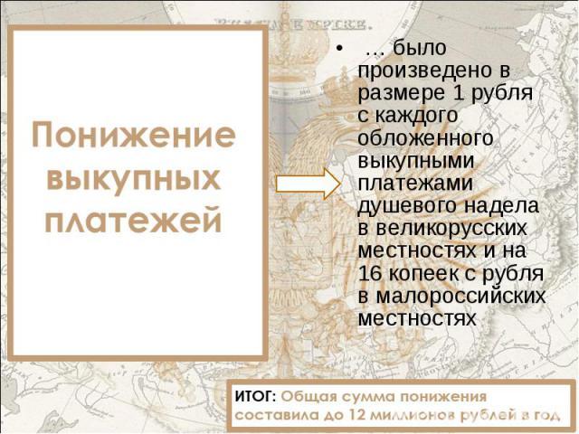 … было произведено в размере 1 рубля с каждого обложенного выкупными платежами душевого надела в великорусских местностях и на 16 копеек с рубля в малороссийских местностях … было произведено в размере 1 рубля с каждого обложенного выкупными платежа…