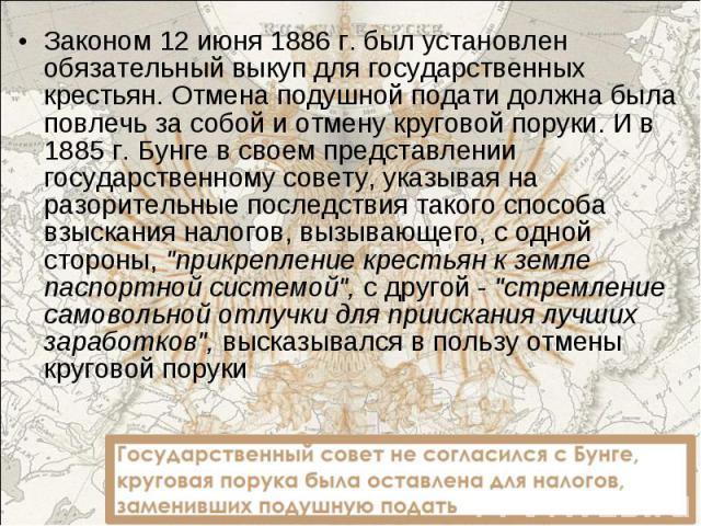 Законом 12 июня 1886 г. был установлен обязательный выкуп для государственных крестьян. Отмена подушной подати должна была повлечь за собой и отмену круговой поруки. И в 1885 г. Бунге в своем представлении государственному совету, указывая на разори…
