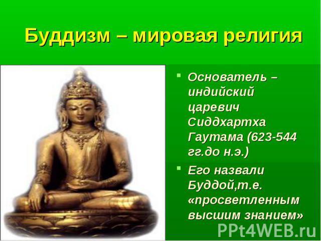 Буддизм – мировая религия Основатель – индийский царевич Сиддхартха Гаутама (623-544 гг.до н.э.) Его назвали Буддой,т.е. «просветленным высшим знанием»