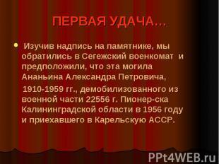 ПЕРВАЯ УДАЧА… Изучив надпись на памятнике, мы обратились в Сегежский военкомат и