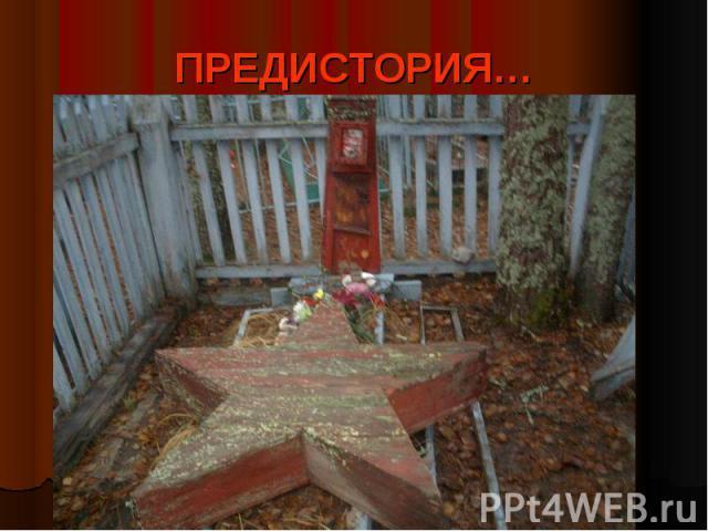 ПРЕДИСТОРИЯ… На нашем кладбище есть необычная могила: красный деревянный обелиск, сверху могилы - большая объёмная деревянная звезда. На обелиске была фотография, которая со временем истлела, а на ржавом металлическом листе - надпись, но её не прочи…