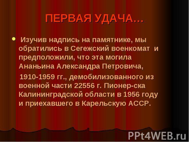 ПЕРВАЯ УДАЧА… Изучив надпись на памятнике, мы обратились в Сегежский военкомат и предположили, что эта могила Ананьина Александра Петровича, 1910-1959 гг., демобилизованного из военной части 22556 г. Пионер-ска Калининградской области в 1956 году и …