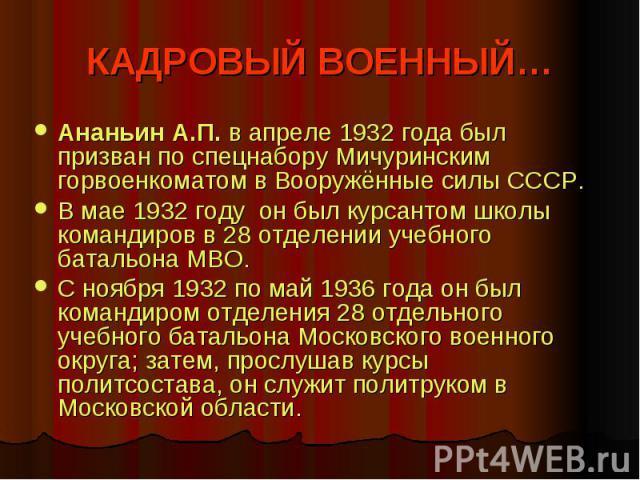 КАДРОВЫЙ ВОЕННЫЙ… Ананьин А.П. в апреле 1932 года был призван по спецнабору Мичуринским горвоенкоматом в Вооружённые силы СССР. В мае 1932 году он был курсантом школы командиров в 28 отделении учебного батальона МВО. С ноября 1932 по май 1936 года о…