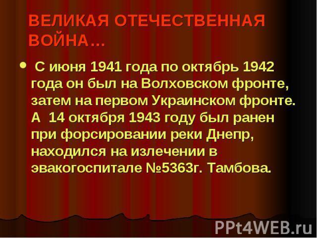 ВЕЛИКАЯ ОТЕЧЕСТВЕННАЯ ВОЙНА… С июня 1941 года по октябрь 1942 года он был на Волховском фронте, затем на первом Украинском фронте. А 14 октября 1943 году был ранен при форсировании реки Днепр, находился на излечении в эвакогоспитале №5363г. Тамбова.