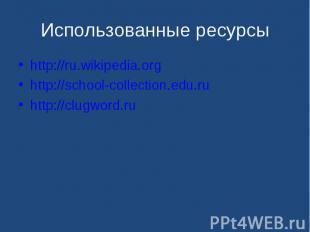 http://ru.wikipedia.org http://ru.wikipedia.org http://school-collection.edu.ru