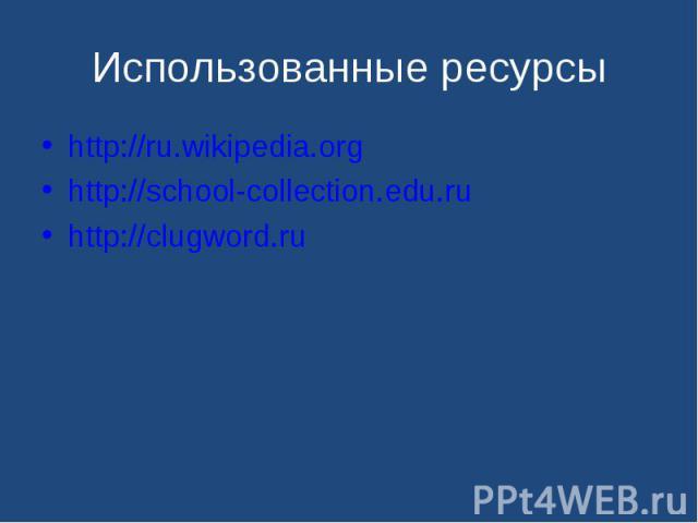 http://ru.wikipedia.org http://ru.wikipedia.org http://school-collection.edu.ru http://clugword.ru