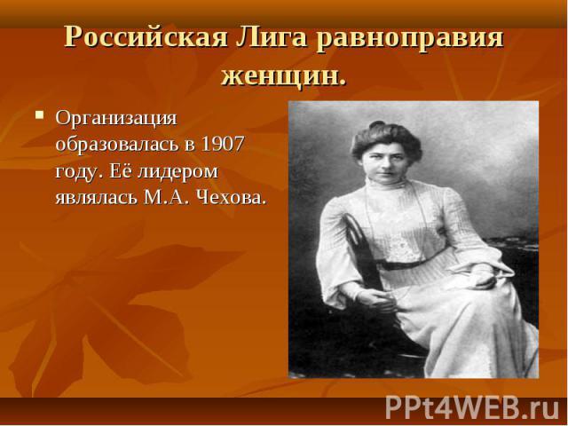 Организация образовалась в 1907 году. Её лидером являлась М.А. Чехова. Организация образовалась в 1907 году. Её лидером являлась М.А. Чехова.